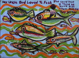 """""""My Uncle Bud Loved to Fesh"""" by Ruth Robinson acrylic on wood 18"""" x 24"""" in black shadowbox frame $1000 #10711"""